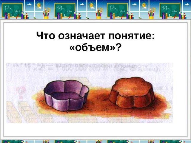 Что означает понятие: «объем»?