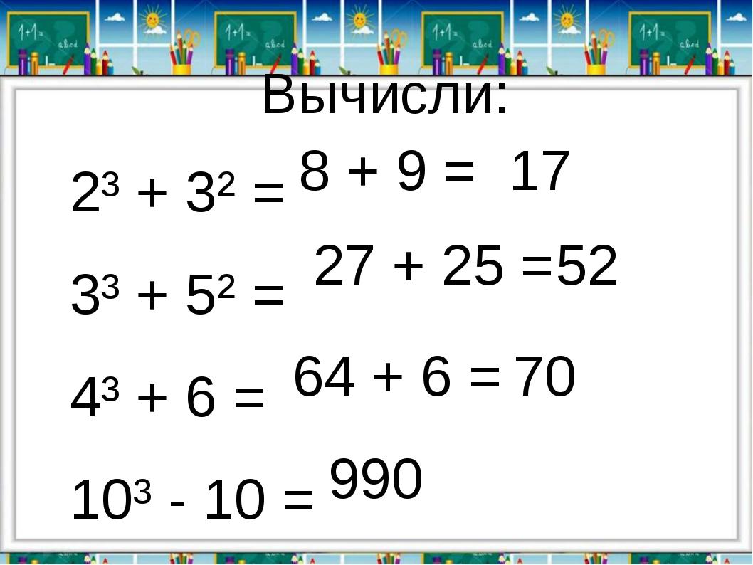 Вычисли: 2³ + 3² = 3³ + 5² = 4³ + 6 = 10³ - 10 = 8 + 9 = 27 + 25 = 17 52 64 +...