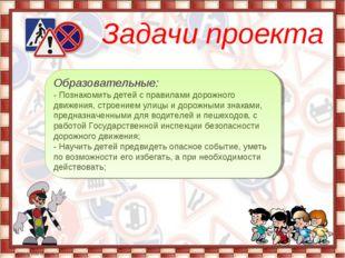 Задачи проекта Образовательные: - Познакомить детей с правилами дорожного дв