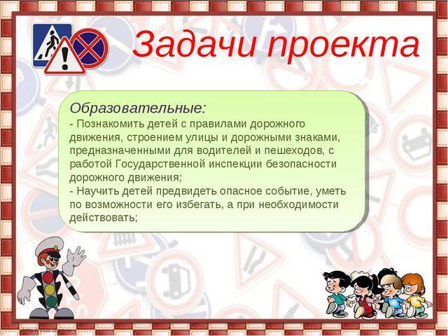 Задачи проекта Образовательные: - Познакомить детей с правилами дорожного дв...