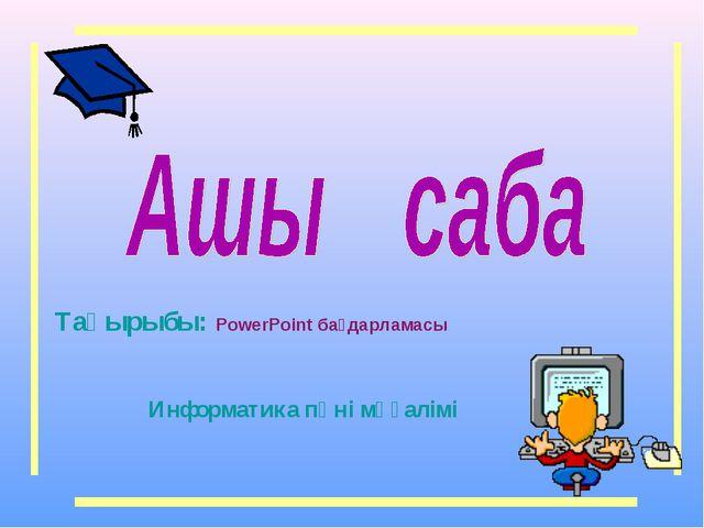Тақырыбы: PowerPoint бағдарламасы Информатика пәні мұғалімі