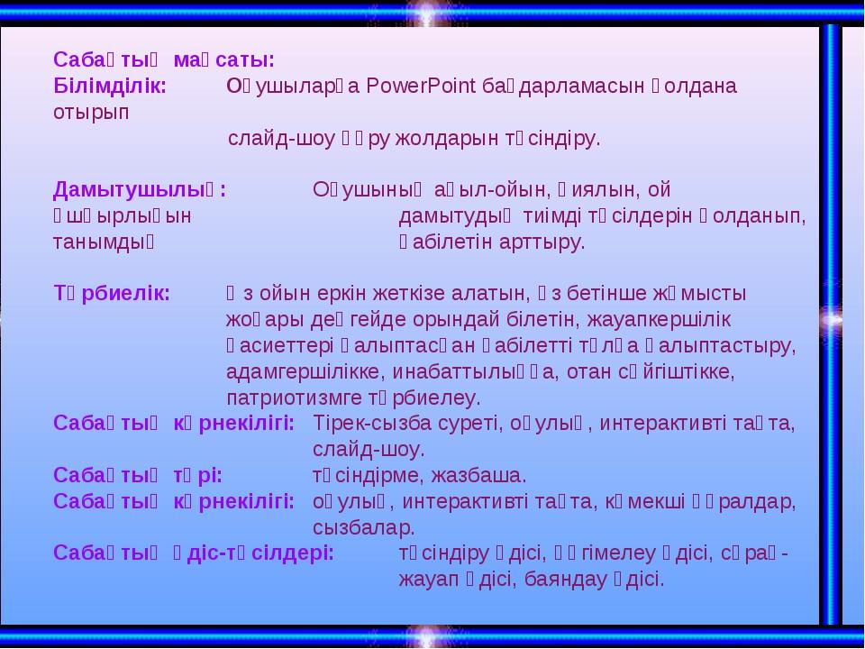 Сабақтың мақсаты: Білімділік:Оқушыларға PowerPoint бағдарламасын қолдана о...