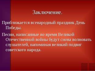 Заключение. Приближается всенародный праздник День Победы. Песни, написанные