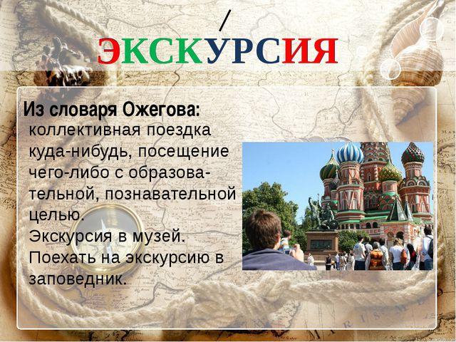 ЭКСКУРСИЯ Из словаря Ожегова: коллективная поездка куда-нибудь, посещение че...