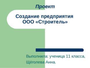 Проект Создание предприятия ООО «Строитель» Выполнила: ученица 11 класса, Щёг