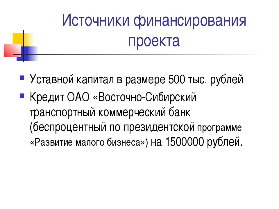 Источники финансирования проекта Уставной капитал в размере 500 тыс. рублей К...