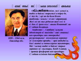Қазақтың тұңғыш геологі Қаныш Сәтбаев Отанымызға, елімізге, халқымызға, таби