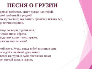 ПЕСНЯ О ГРУЗИИ Такой лазурный небосвод, сияет только над тобой, Тбилиси, мой
