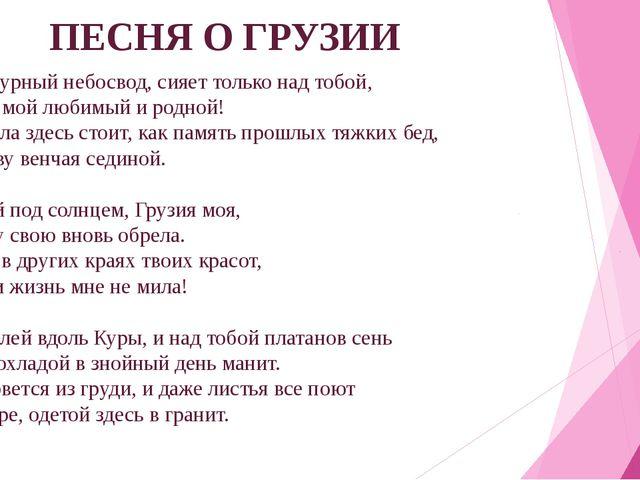 ПЕСНЯ О ГРУЗИИ Такой лазурный небосвод, сияет только над тобой, Тбилиси, мой...