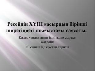 Ресейдің ХҮІІІ ғасырдың бірінші ширегіндегі шығыстағы саясаты. Қазақ хандығын