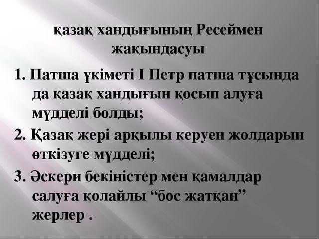 қазақ хандығының Ресеймен жақындасуы 1. Патша үкіметі І Петр патша тұсында да...
