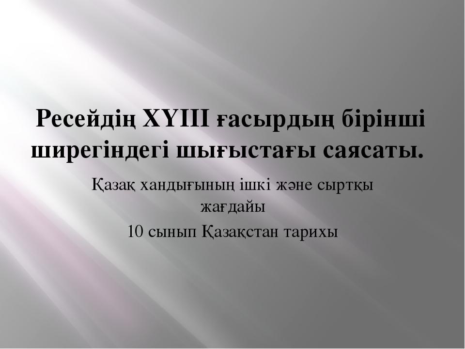 Ресейдің ХҮІІІ ғасырдың бірінші ширегіндегі шығыстағы саясаты. Қазақ хандығын...