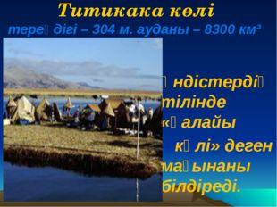 Титикака көлі тереңдігі – 304 м. ауданы – 8300 км³ Үндістердің тілінде «қалай