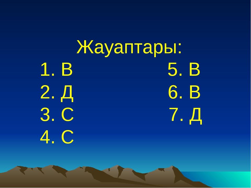 Жауаптары: 1. В 5. В 2. Д 6. В 3. С 7. Д 4. С