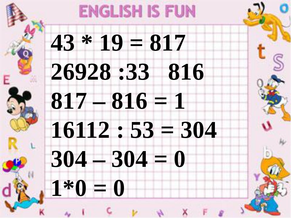 43 * 19 = 817 26928 :33 816 817 – 816 = 1 16112 : 53 = 304 304 – 304 = 0 1*0...
