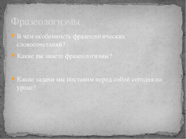 В чём особенность фразеологических словосочетаний? Какие вы знаете фразеологи...