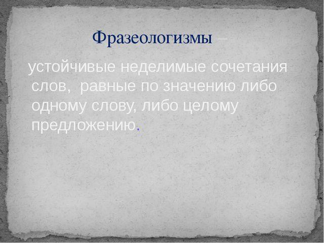 устойчивые неделимые сочетания слов, равные по значению либо одному слову, л...