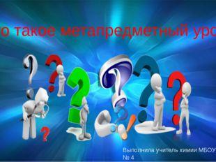Что такое метапредметный урок? Выполнила учитель химии МБОУ ОСОШ № 4 Кузнецов