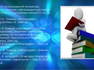 Список использованной литературы: О.С.Глазунова « Метапредметный подход. Что