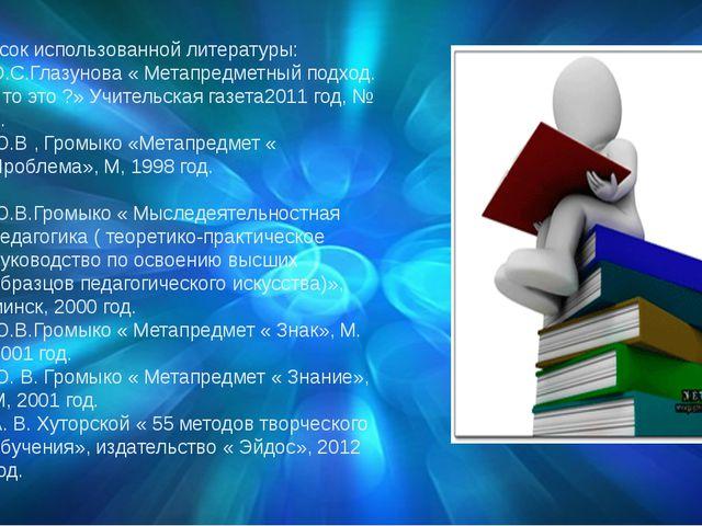Список использованной литературы: О.С.Глазунова « Метапредметный подход. Что...