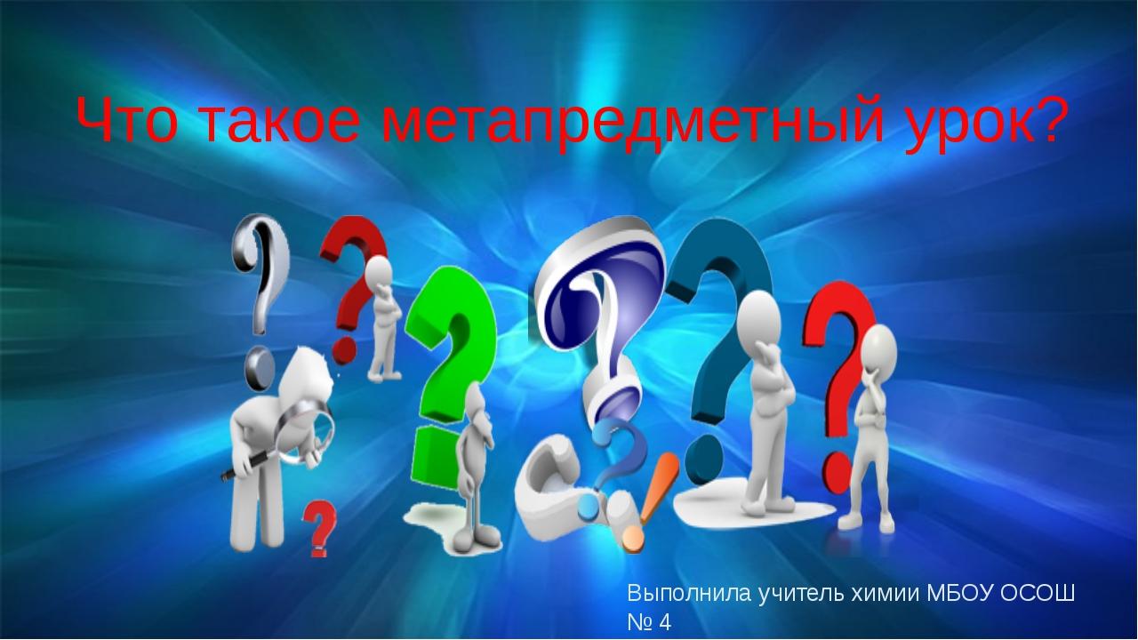 Что такое метапредметный урок? Выполнила учитель химии МБОУ ОСОШ № 4 Кузнецов...