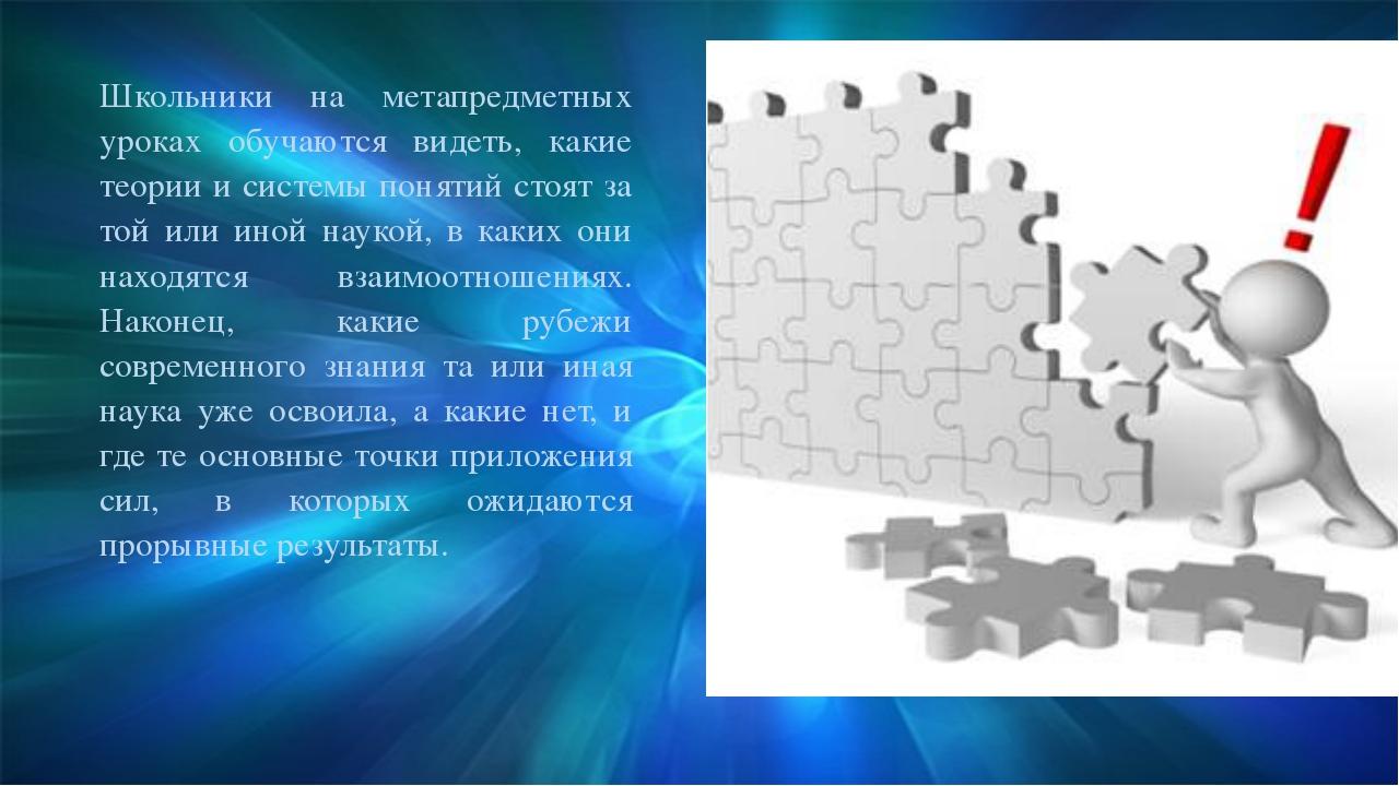 Школьники на метапредметных уроках обучаются видеть, какие теории и системы п...