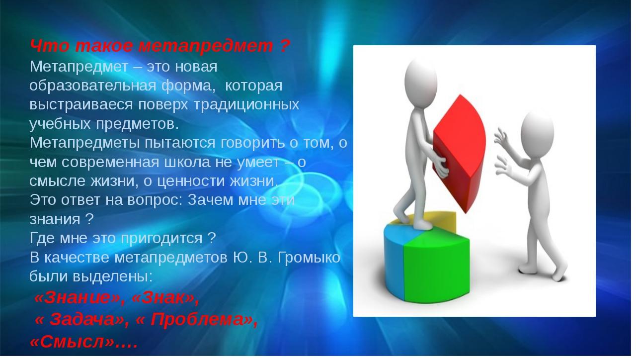 Что такое метапредмет ? Метапредмет – это новая образовательная форма, котора...