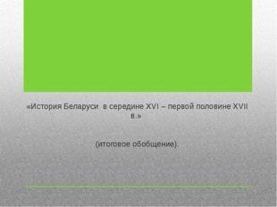 «История Беларуси в середине XVI – первой половине XVII в.» (итоговое обобщен