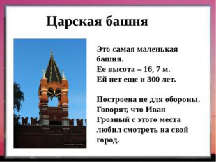 Царская башня Это самая маленькая башня. Ее высота – 16, 7 м. Ей нет еще и 30