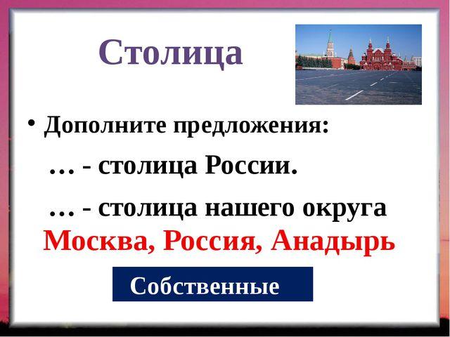 Столица Дополните предложения: … - столица России. … - столица нашего округа...