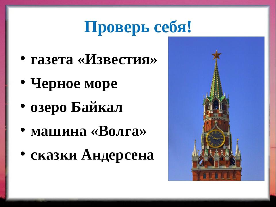 Проверь себя! газета «Известия» Черное море озеро Байкал машина «Волга» сказк...