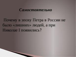 Самостоятельно Почему в эпоху Петра в России не было «лишних» людей, а при Ни