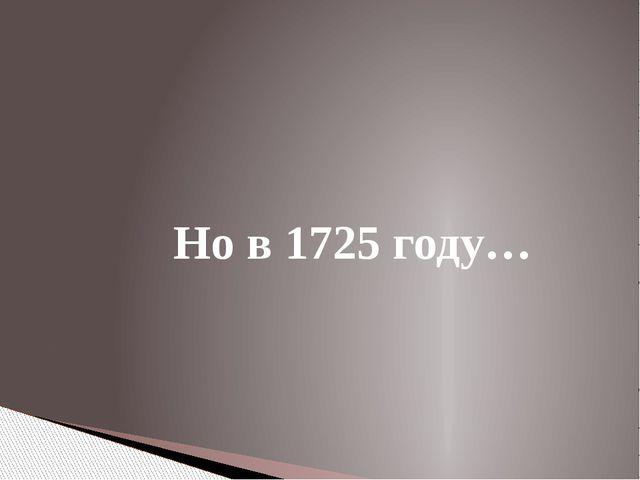 Но в 1725 году…