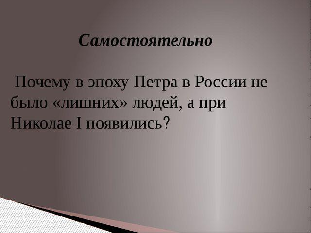 Самостоятельно Почему в эпоху Петра в России не было «лишних» людей, а при Ни...