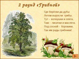 2 раунд «Грибной» Где берёзки да дубы Летом выросли грибы. Тут - волнушки и о