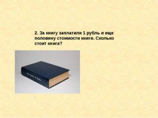 2. За книгу заплатили 1 рубль и еще половину стоимости книги. Сколько стоит к