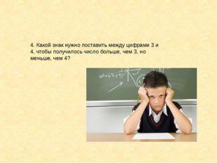 4. Какой знак нужно поставить между цифрами 3 и 4, чтобы получилось число бол
