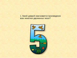 1. Какой цифрой оканчивается произведение всех нечетных двузначных чисел?