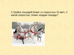 3.Тройка лошадей бежит со скоростью 15 км/ч. С какой скоростью бежит каждая л