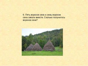 6. Пять ворохов сена и семь ворохов сена свезли вместе. Сколько получилось во