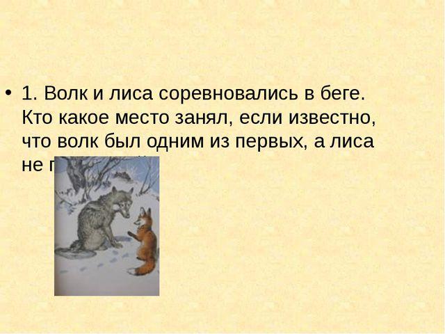 1. Волк и лиса соревновались в беге. Кто какое место занял, если известно, чт...