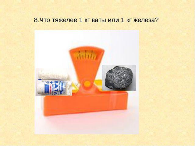 8.Что тяжелее 1 кг ваты или 1 кг железа?