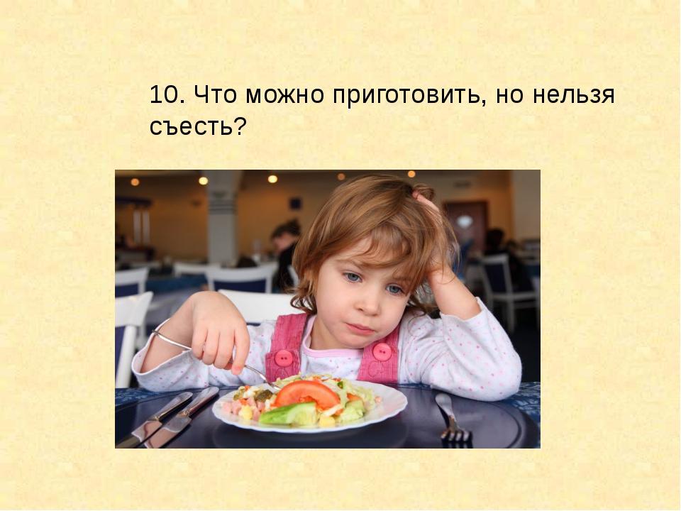 10. Что можно приготовить, но нельзя съесть?