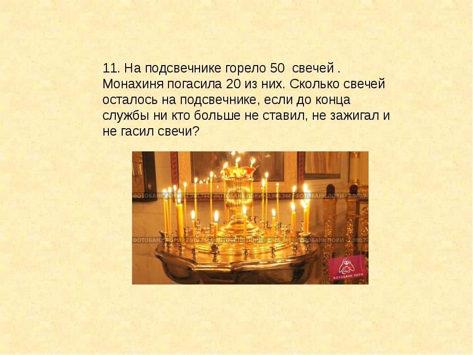 11. На подсвечнике горело 50 свечей . Монахиня погасила 20 из них. Сколько св...