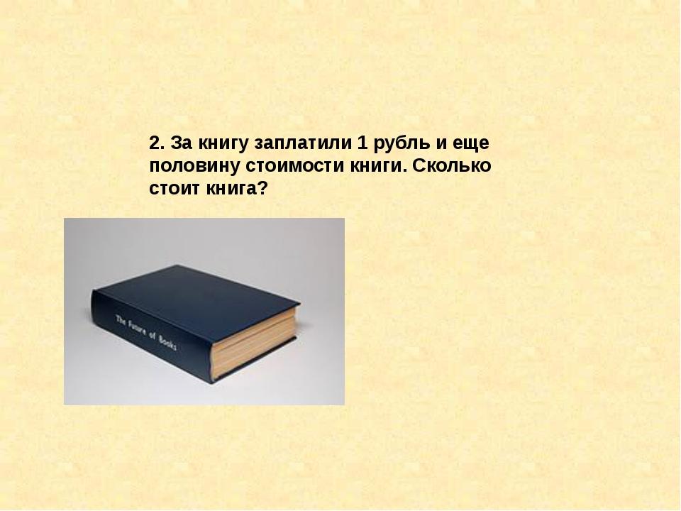 2. За книгу заплатили 1 рубль и еще половину стоимости книги. Сколько стоит к...