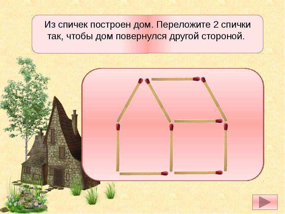 Из спичек построен дом. Переложите 2 спички так, чтобы дом повернулся другой...