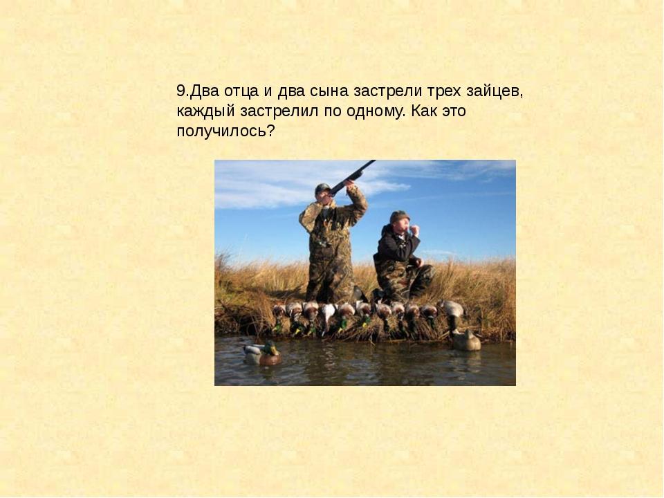9.Два отца и два сына застрели трех зайцев, каждый застрелил по одному. Как э...