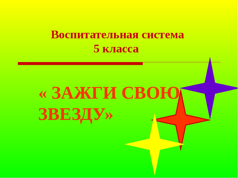 Воспитательная система 5 класса « ЗАЖГИ СВОЮ ЗВЕЗДУ»