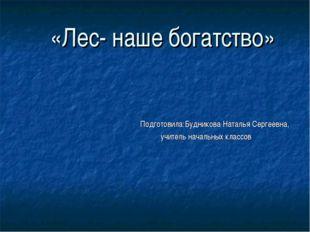 «Лес- наше богатство» Подготовила:Будникова Наталья Сергеевна, учитель началь