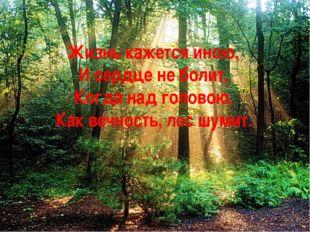 Жизнь кажется иною, И сердце не болит, Когда над головою, Как вечность, лес ш